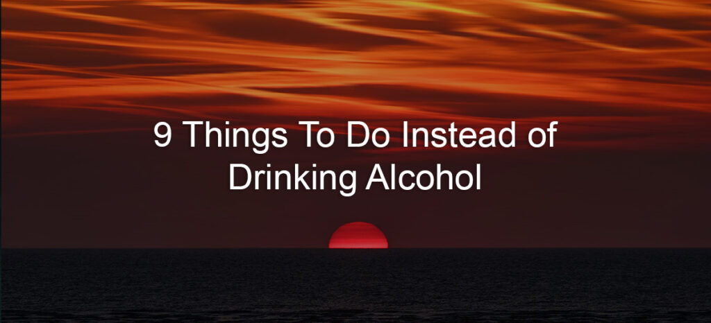 9 Things to Do Instead of Drinking Alcohol