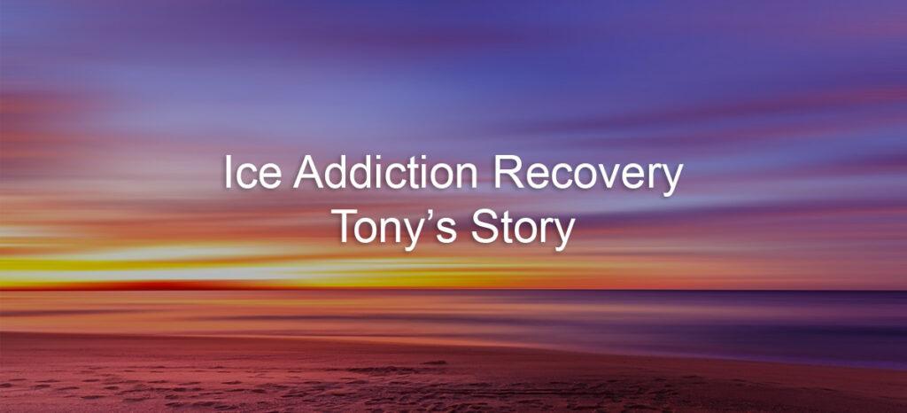 Ice Addiction Recovery Tony's Story